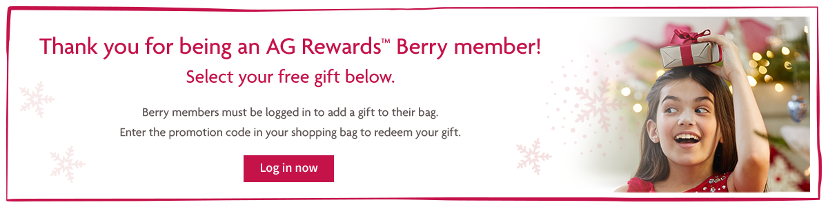 Thank you for being an AG Rewards Berry member! Select your free gift below. Berry members must be logged in to add a gift to their bag. Enter the promotion code in your shopping bag to redeem your gift.